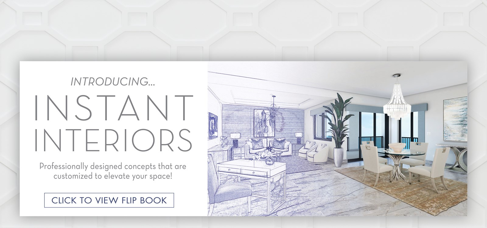 Image of the Cheswick Collection Living Room turning from sketch into rendering image. Text: Introducing... Instant Interiors. Professionally designed concepts that are customized to elevate your space! Click to view Flip Book. Links to Instant Interiors Flip Book.