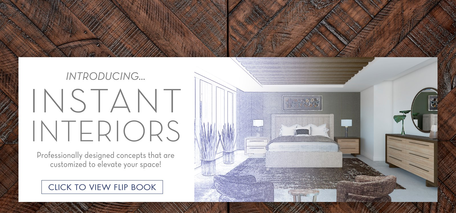 Image of the Miranda Collection Bedroom turning from sketch into rendering image. Text: Introducing... Instant Interiors. Professionally designed concepts that are customized to elevate your space! Click to view Flip Book. Links to Instant Interiors Flip Book.